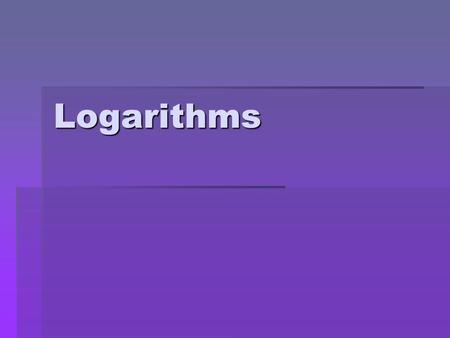 Logarithms. Objective  To have an understanding of the history of logarithms, and to be able to change exponential equation into logarithmic equations.