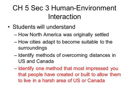 CH 5 Sec 3 Human-Environment Interaction Students will understand –How North America was originally settled –How cities adapt to become suitable to the.