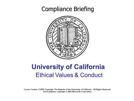 University of California Ethical Values & Conduct Compliance Briefing Course Content © 2009 Copyright The Regents of the University of California - All.