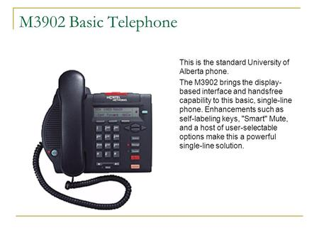 M3902 Basic Telephone This is the standard University of Alberta phone. The M3902 brings the display-based interface and handsfree capability to this basic,