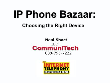 IP Phone Bazaar: Choosing the Right Device Neal Shact CEO 888-795-7222.