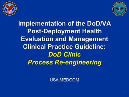 1 Implementation of the DoD/VA Post-Deployment Health Evaluation and Management Clinical Practice Guideline: DoD Clinic Process Re-engineering USA MEDCOM.