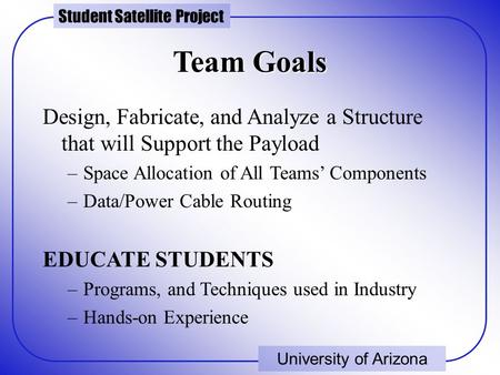 Student Satellite Project University of Arizona Team Goals Design, Fabricate, and Analyze a Structure that will Support the Payload –Space Allocation of.