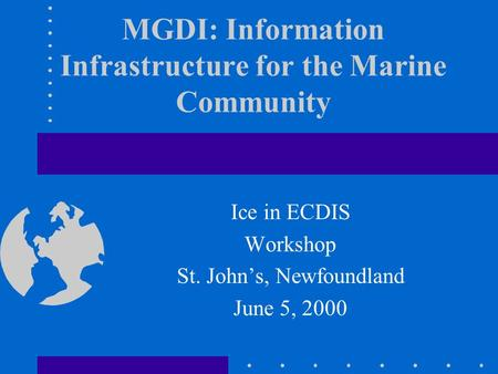 MGDI: Information Infrastructure for the Marine Community Ice in ECDIS Workshop St. John's, Newfoundland June 5, 2000.