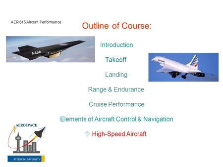 Outline of Course: Introduction Takeoff Landing Range & Endurance Cruise Performance Elements of Aircraft Control & Navigation  High-Speed Aircraft AER.