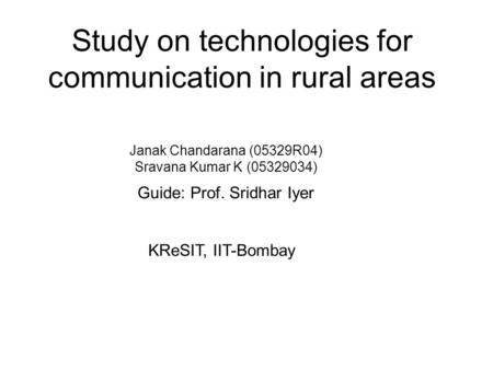 Study on technologies for communication in rural areas Janak Chandarana (05329R04) Sravana Kumar K (05329034) Guide: Prof. Sridhar Iyer KReSIT, IIT-Bombay.