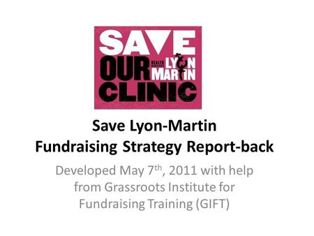 Save Lyon-Martin Fundraising Strategy Report-back Developed May 7 th, 2011 with help from Grassroots Institute for Fundraising Training (GIFT)
