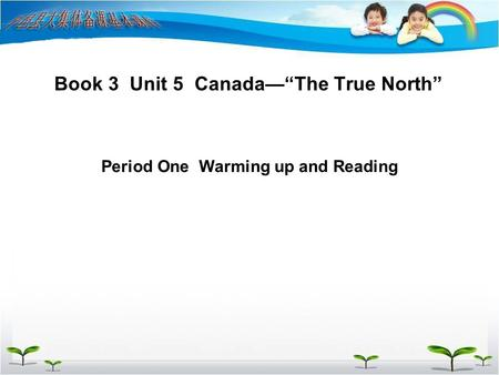 "Book 3 Unit 5 Canada—""The True North"" Period One Warming up and Reading."