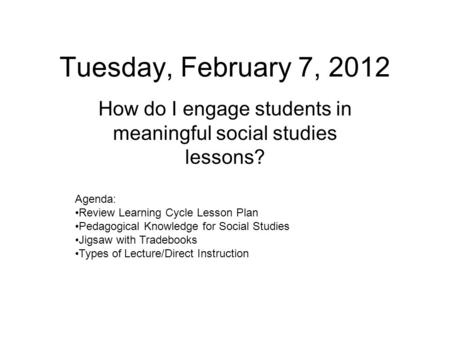 Tuesday, February 7, 2012 How do I engage students in meaningful social studies lessons? Agenda: Review Learning Cycle Lesson Plan Pedagogical Knowledge.