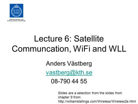 Lecture 6: Satellite Communcation, WiFi and WLL Anders Västberg 08-790 44 55 Slides are a selection from the slides from chapter 9 from: