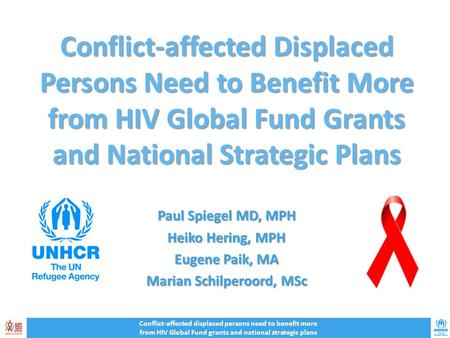 Conflict-affected Displaced Persons Need to Benefit More from HIV Global Fund Grants and National Strategic Plans Paul Spiegel MD, MPH Heiko Hering, MPH.