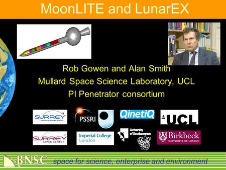 Space for science, enterprise and environment MoonLITE and LunarEX Rob Gowen and Alan Smith Mullard Space Science Laboratory, UCL PI Penetrator consortium.