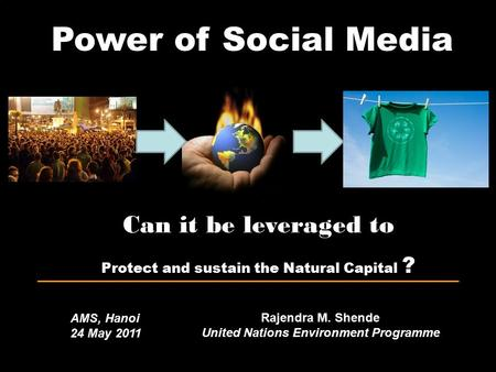 Power of Social Media Rajendra M. Shende United Nations Environment Programme Can it be leveraged to Protect and sustain the Natural Capital ? AMS, Hanoi.
