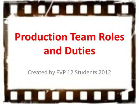 Production Team Roles and Duties Created by FVP 12 Students 2012.