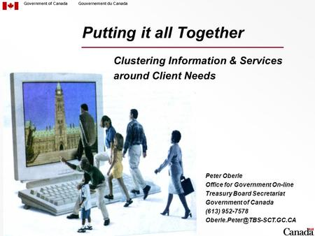 Government of CanadaGouvernement du Canada Putting it all Together Clustering Information & Services around Client Needs Peter Oberle Office for Government.