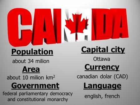 Population about 34 milion Area about 10 milion km 2 Capital city Ottawa Currency canadian dolar (CAD) Language english, french Government federal parliamentary.