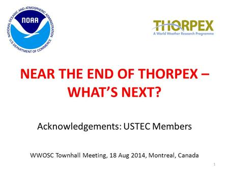NEAR THE END OF THORPEX – WHAT'S NEXT? Acknowledgements: USTEC Members WWOSC Townhall Meeting, 18 Aug 2014, Montreal, Canada 1.