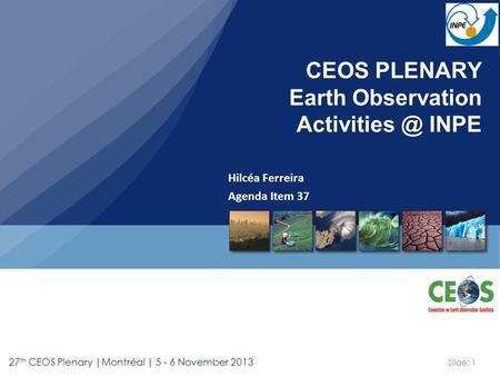 Slide: 1 27 th CEOS Plenary |Montréal | 5 - 6 November 2013 Hilcéa Ferreira Agenda Item 37 CEOS PLENARY Earth Observation INPE.
