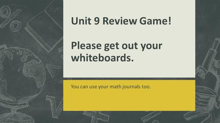 Unit 9 Review Game! Please get out your whiteboards. You can use your math journals too.