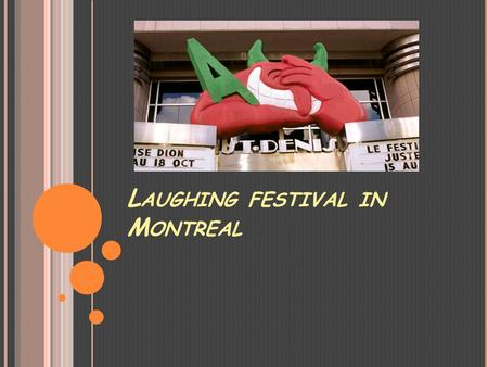 L AUGHING FESTIVAL IN M ONTREAL. HISTORY is a comedy festival held each July in Montreal, Quebec, Canada. Founded in 1983 by Gilbert Rozon as a two-day.