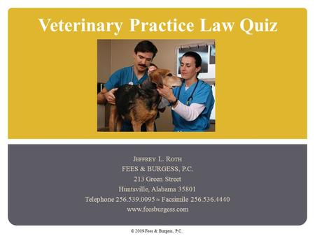 Veterinary Practice Law Quiz J EFFREY L. R OTH FEES & BURGESS, P.C. 213 Green Street Huntsville, Alabama 35801 Telephone 256.539.0095  Facsimile 256.536.4440.