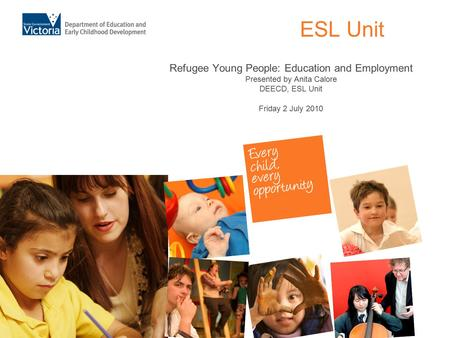 ESL Unit Refugee Young People: Education and Employment Presented by Anita Calore DEECD, ESL Unit Friday 2 July 2010.