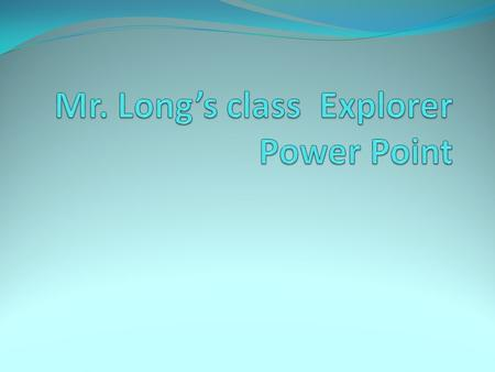 Mr. Long's class Explorer Power Point