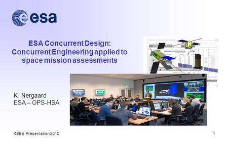 KSEE Presentation 20101 ESA Concurrent Design: Concurrent Engineering applied to space mission assessments K. Nergaard ESA – OPS-HSA.