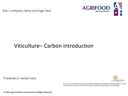 Viticulture– Carbon introduction Site / company name and logo here Presenter/s names here This is an Agrifood Skills Australia Ltd project developed in.