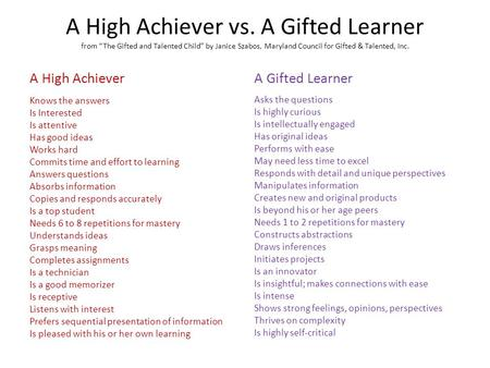 "A High Achiever vs. A Gifted Learner from ""The Gifted and Talented Child"" by Janice Szabos, Maryland Council for Gifted & Talented, Inc. A High Achiever."