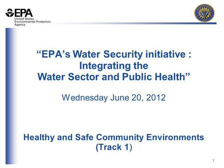 "1 ""EPA's Water Security initiative : Integrating the Water Sector and Public Health"" Wednesday June 20, 2012 Healthy and Safe Community Environments (Track."