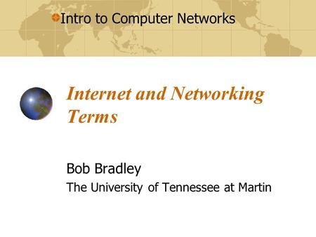 Intro to Computer Networks Internet and Networking Terms Bob Bradley The University of Tennessee at Martin.