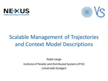 Scalable Management of Trajectories and Context Model Descriptions Ralph Lange Institute of Parallel and Distributed Systems (IPVS) Universität Stuttgart.