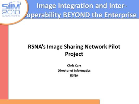 Image Integration and Inter- operability BEYOND the Enterprise RSNA's Image Sharing Network Pilot Project Chris Carr Director of Informatics RSNA.