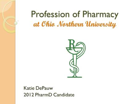 Profession of Pharmacy at Ohio Northern University Katie DePauw 2012 PharmD Candidate.