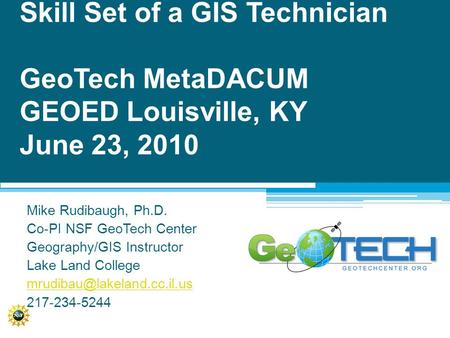 Skill Set of a GIS Technician GeoTech MetaDACUM GEOED Louisville, KY June 23, 2010 Mike Rudibaugh, Ph.D. Co-PI NSF GeoTech Center Geography/GIS Instructor.