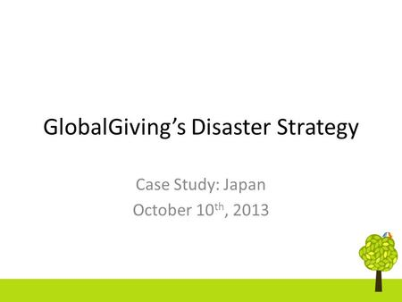 GlobalGiving's Disaster Strategy Case Study: Japan October 10 th, 2013.