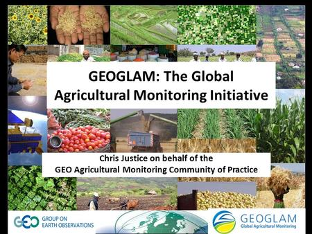GEOGLAM: The Global Agricultural Monitoring Initiative Chris Justice on behalf of the GEO Agricultural Monitoring Community of Practice.
