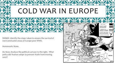 COLD WAR IN EUROPE SWBAT: Identify the steps taken to ensure the survival of non-Communist areas of Europe post WWII. Homework: None. Do Now: Analyze the.