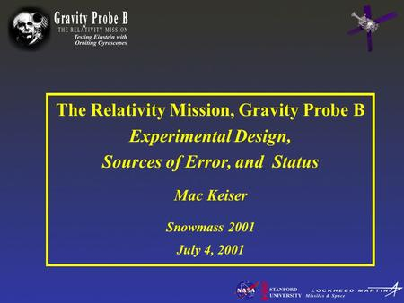 The Relativity Mission, Gravity Probe B Experimental Design, Sources of Error, and Status Mac Keiser Snowmass 2001 July 4, 2001.