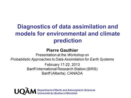 Diagnostics of data assimilation and models for environmental and climate prediction Pierre Gauthier Presentation at the Workshop on Probabilistic Approaches.