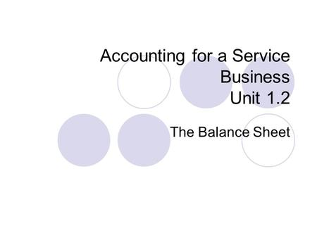 Accounting for a Service Business Unit 1.2 The Balance Sheet.
