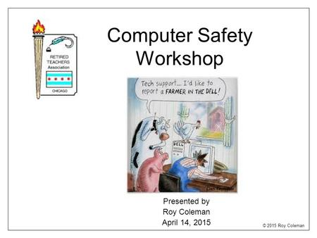 Computer Safety Workshop Presented by Roy Coleman April 14, 2015 © 2015 Roy Coleman.
