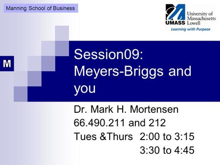 Session09: Meyers-Briggs and you Dr. Mark H. Mortensen 66.490.211 and 212 Tues &Thurs 2:00 to 3:15 3:30 to 4:45 Manning School of Business.