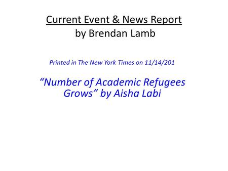 "Current Event & News Report by Brendan Lamb Printed in The New York Times on 11/14/201 ""Number of Academic Refugees Grows"" by Aisha Labi."
