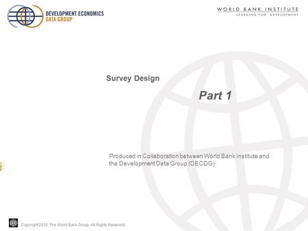Copyright 2010, The World Bank Group. All Rights Reserved. Part 1 Survey Design Produced in Collaboration between World Bank Institute and the Development.