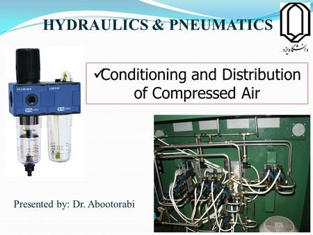 HYDRAULICS & PNEUMATICS Presented by: Dr. Abootorabi Conditioning and Distribution of Compressed Air 1.