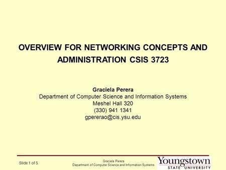Graciela Perera Department of Computer Science and Information Systems Slide 1 of 5 OVERVIEW FOR NETWORKING CONCEPTS AND ADMINISTRATION CSIS 3723 Graciela.