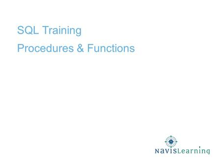 SQL Training Procedures & Functions. Confidential & Proprietary Copyright © 2009 Cardinal Directions, Inc. DB Procedures & Functions Procedures and Functions.
