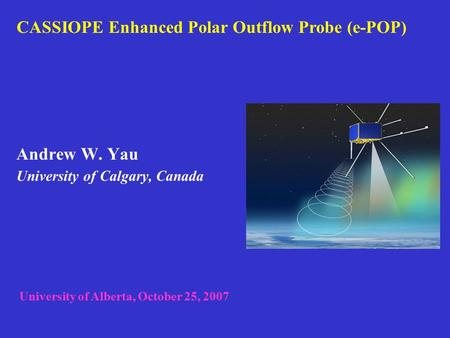 Andrew W. Yau University of Calgary, Canada CASSIOPE Enhanced Polar Outflow Probe (e-POP) University of Alberta, October 25, 2007.